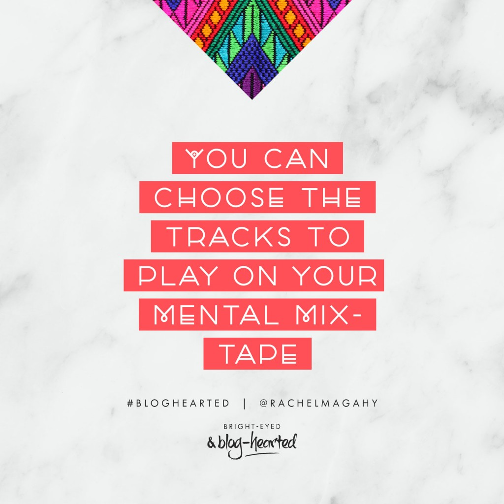 You can choose the tracks to play on your mental mix-tape - Rachel Macdonald. Find out more about the game-changing blogging course Bright-Eyed and Blog-Hearted here... http://oneinfinitelife.com/bright-eyed-and-blog-hearted/ #bloghearted