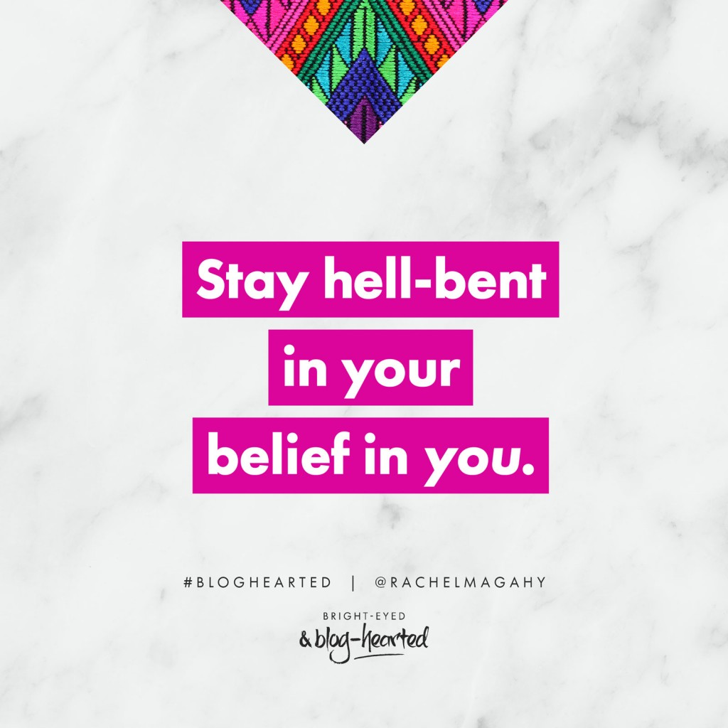 Stay hell-bent in your belief in you - Rachel Macdonald. Get the lowdown on Bright-Eyed and Blog-Hearted here: http://oneinfinitelife.com/bright-eyed-and-blog-hearted/ #bloghearted