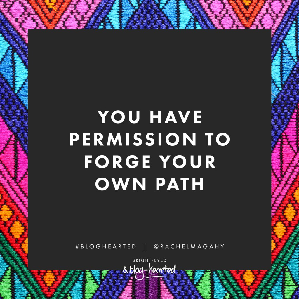 You have permission to forge your own path - Rachel Macdonald. Get the lowdown on the incredible Bright-Eyed and Blog-Hearted e-course, including a super special offer here: http://oneinfinitelife.com/bright-eyed-and-blog-hearted/ #bloghearted