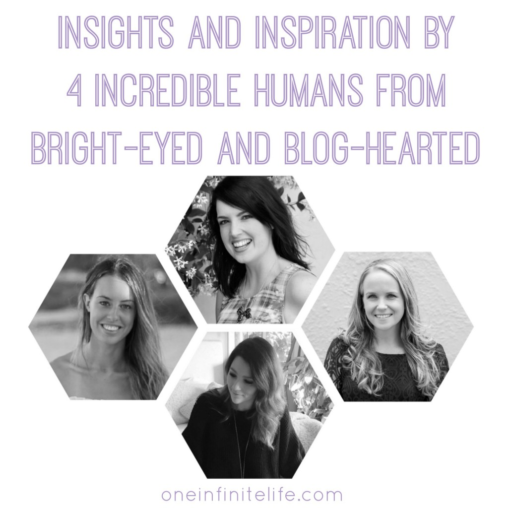 Insights and inspiration by 4 incredible humans from Bright-Eyed and Blog-Hearted http://oneinfinitelife.com/bright-eyed-and-blog-hearted-interview/
