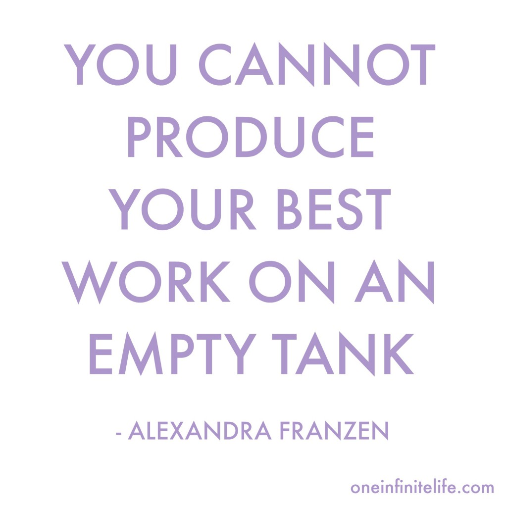 You cannot produce your best work on an empty tank - Alexandra Franzen http://oneinfinitelife.com/the-secret-to-doing-your-best-work