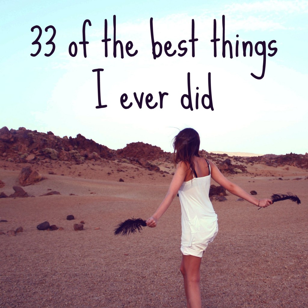 Here are the best things I ever did... http://oneinfinitelife.com/best-things-i-ever-did/