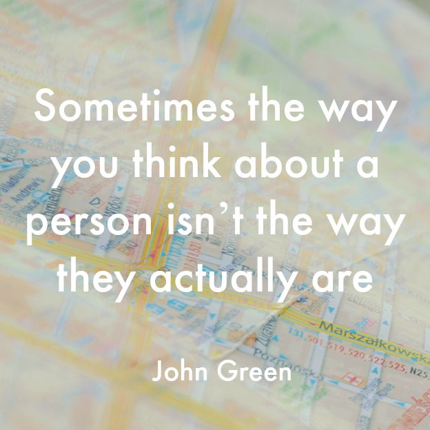 Sometimes the way you think about a person isn't the way they actually are - John Green http://oneinfinitelife.com/what-we-can-learn-from-paper-towns-by-john-green/