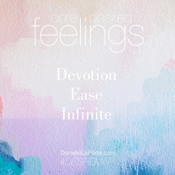 I desire to feel... DEVOTION. EASE. INFINITE. http://oneinfinitelife.com/core-desire-feelings-2016/