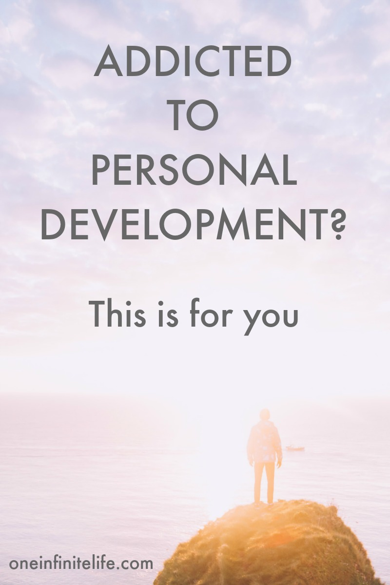 "Are you (or have you been) addicted to personal development before? I know how easy it is get caught up in wanting to be ""better"" so I wrote this post for you >>> https://oneinfinitelife.com/addicted-to-personal-development/"