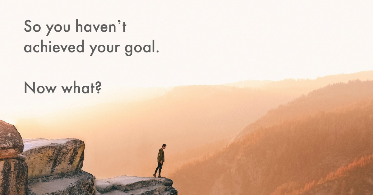 So you haven't achieved your goal… Now what?