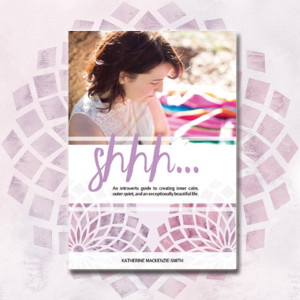 Shhh... An Introvert's Guide to Creating A Beautiful Life by Katherine Mackenzie-Smith. This eBook will help you fully embrace who you are, own and honour your unique energy and ultimately find your own way to shine. Every introvert who wants to ignite their own quiet power needs to read this eBook.